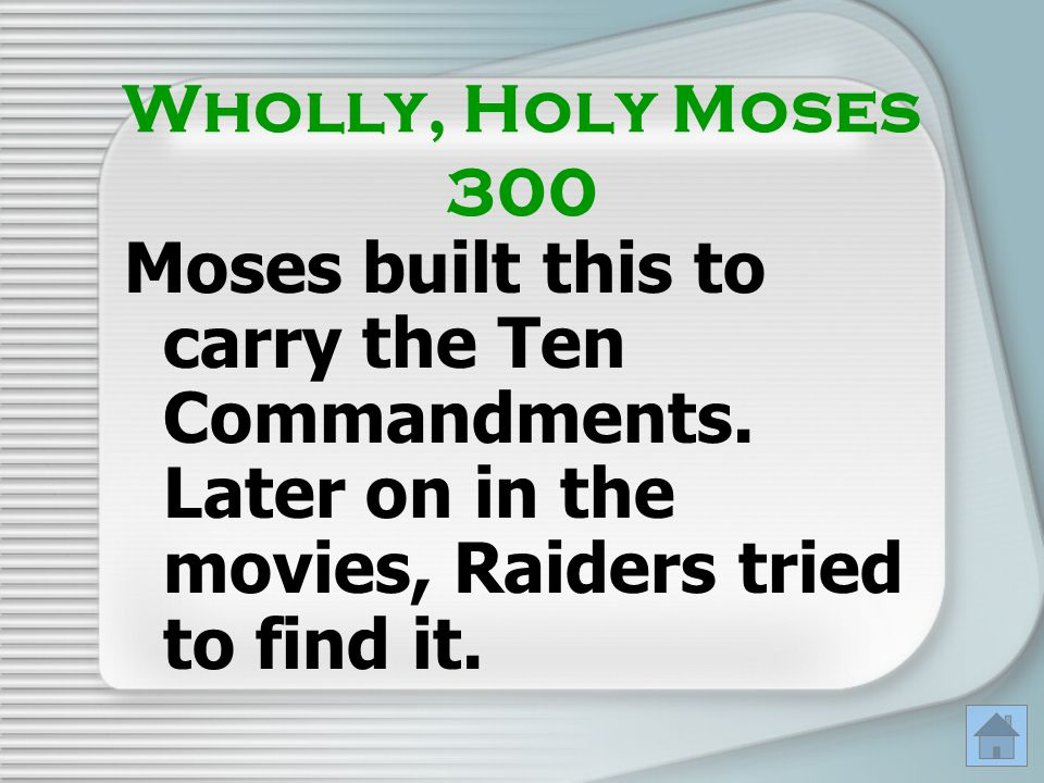 Wholly, Holy Moses 300 Moses built this to carry the Ten Commandments. Later on in the movies, Raiders tried to find it.