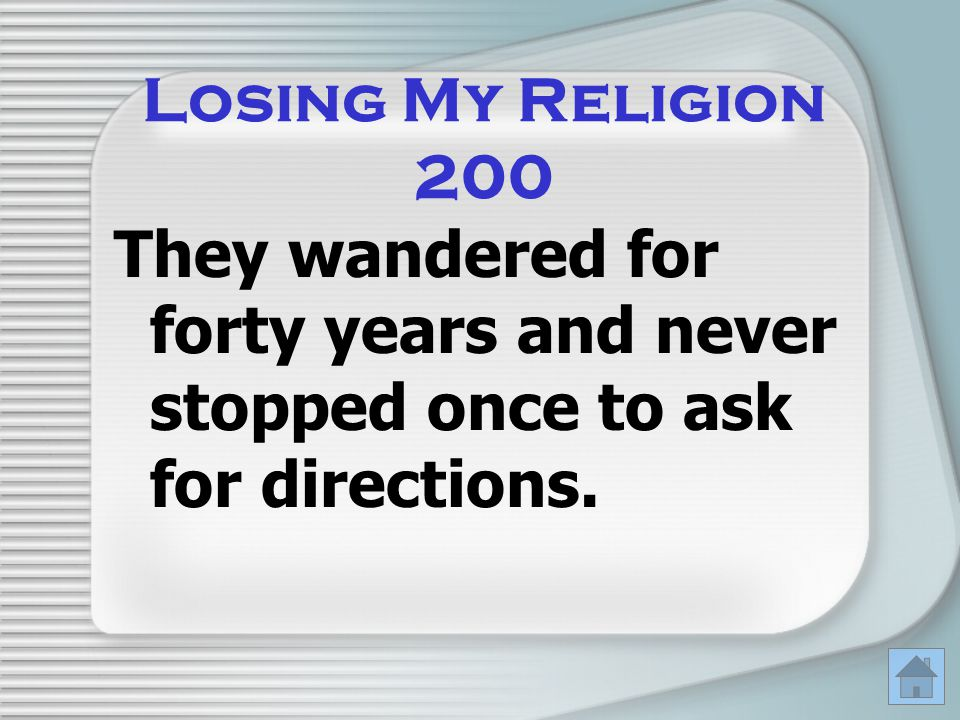 Losing My Religion 200 They wandered for forty years and never stopped once to ask for directions.