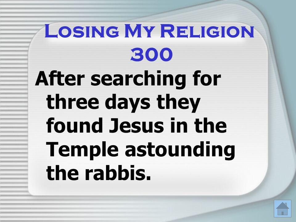 Losing My Religion 300 After searching for three days they found Jesus in the Temple astounding the rabbis.
