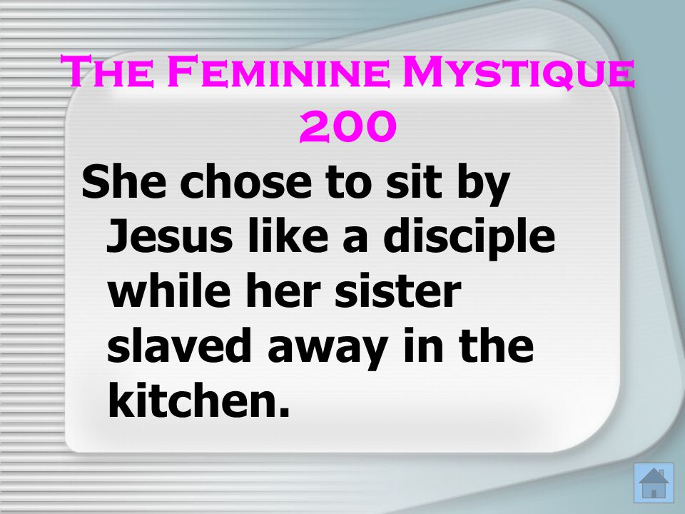 The Feminine Mystique 200 She chose to sit by Jesus like a disciple while her sister slaved away in the kitchen.