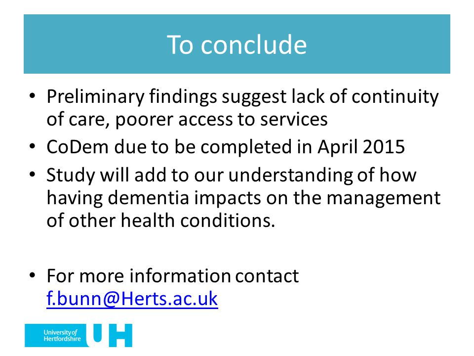 To conclude Preliminary findings suggest lack of continuity of care, poorer access to services. CoDem due to be completed in April 2015.