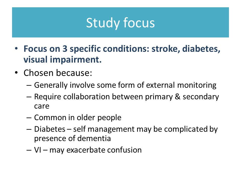 Study focus Focus on 3 specific conditions: stroke, diabetes, visual impairment. Chosen because: Generally involve some form of external monitoring.