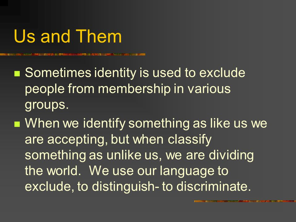 Us and Them Sometimes identity is used to exclude people from membership in various groups.