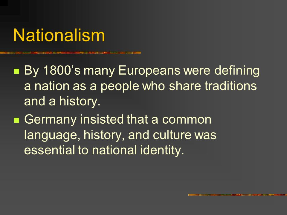 Nationalism By 1800's many Europeans were defining a nation as a people who share traditions and a history.