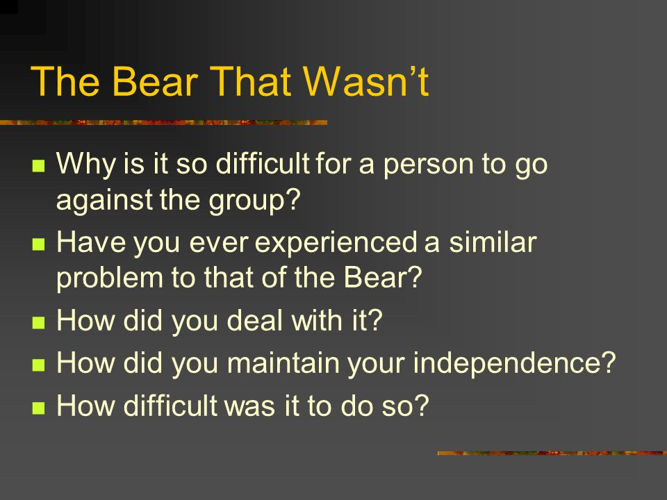 The Bear That Wasn't Why is it so difficult for a person to go against the group Have you ever experienced a similar problem to that of the Bear
