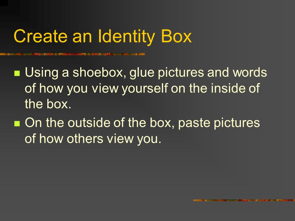 Create an Identity Box Using a shoebox, glue pictures and words of how you view yourself on the inside of the box.