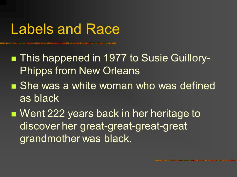 Labels and Race This happened in 1977 to Susie Guillory-Phipps from New Orleans. She was a white woman who was defined as black.