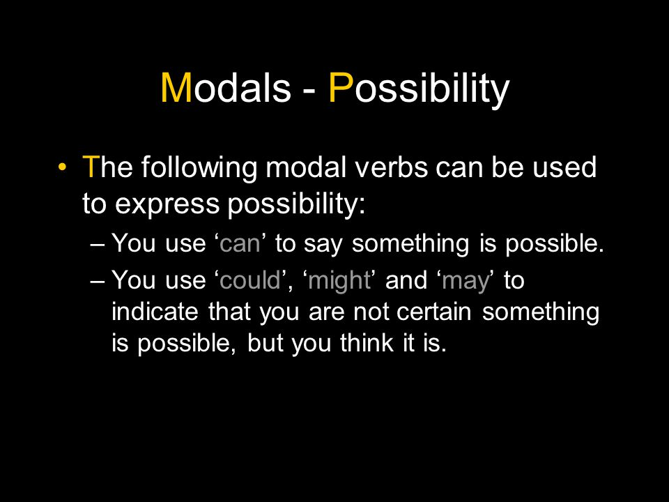 Modals - Possibility The following modal verbs can be used to express possibility: You use 'can' to say something is possible.