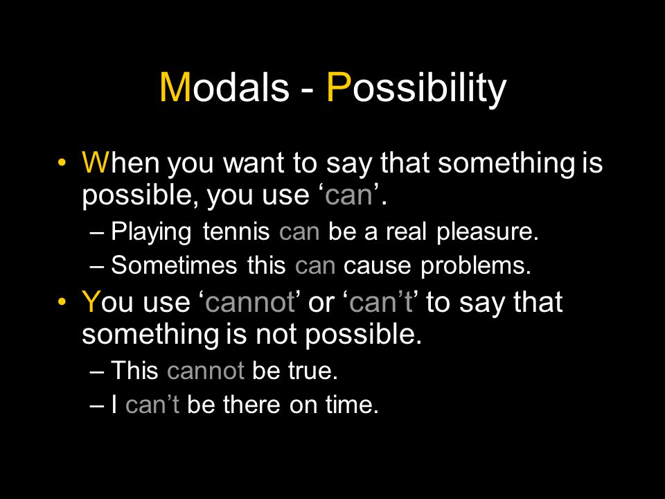 Modals - Possibility When you want to say that something is possible, you use 'can'. Playing tennis can be a real pleasure.