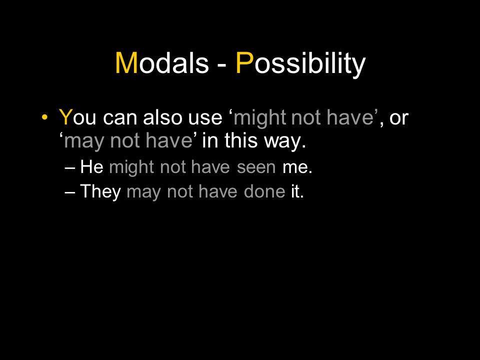 Modals - Possibility You can also use 'might not have', or 'may not have' in this way. He might not have seen me.