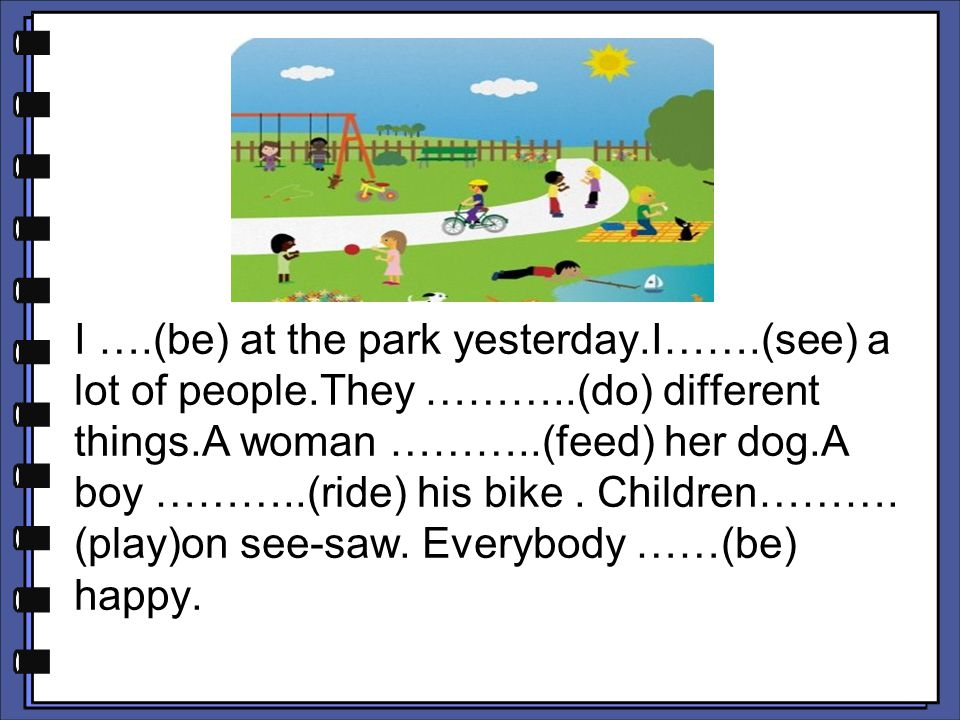 I …. (be) at the park yesterday. I……. (see) a lot of people. They ………