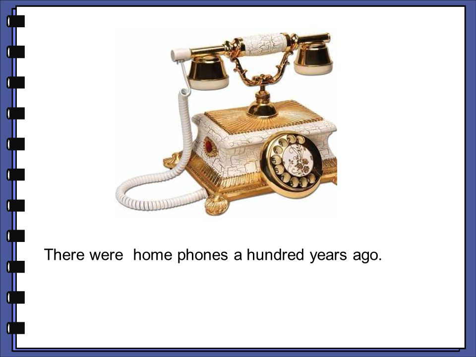 There were home phones a hundred years ago.