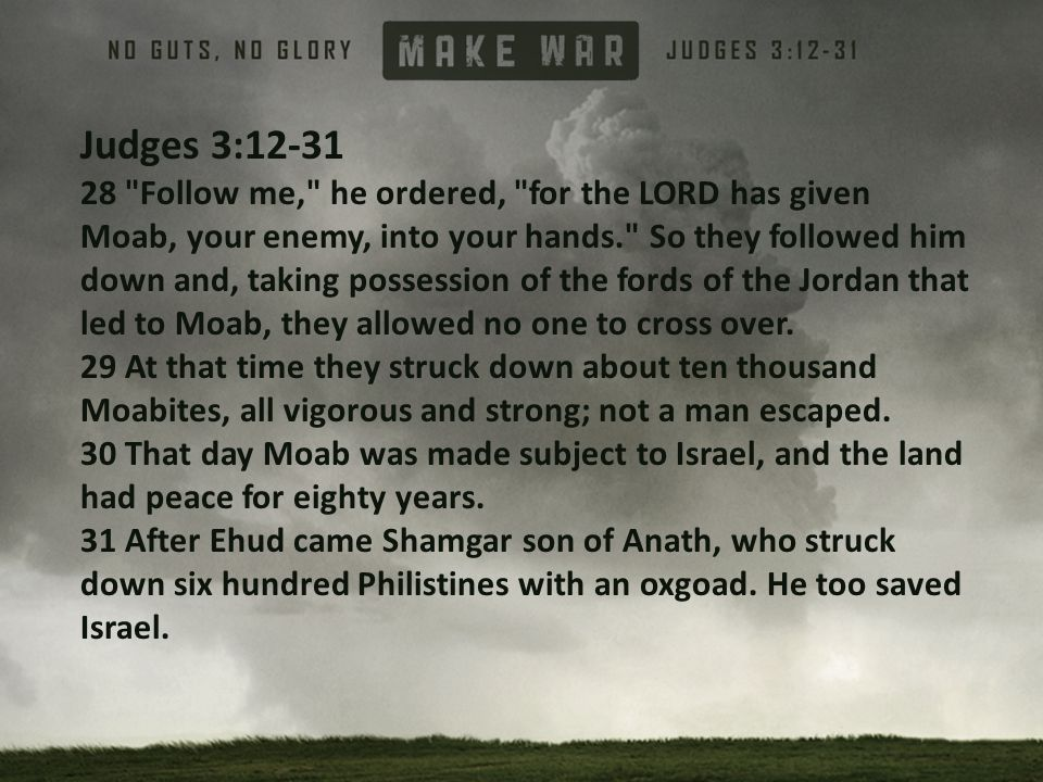 Judges 3:12-31 28 Follow me, he ordered, for the LORD has given Moab, your enemy, into your hands. So they followed him down and, taking possession of the fords of the Jordan that led to Moab, they allowed no one to cross over.