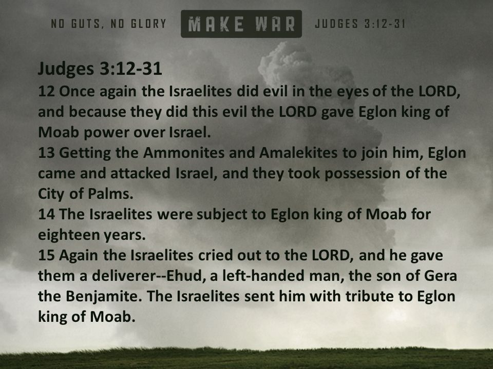 Judges 3:12-31 12 Once again the Israelites did evil in the eyes of the LORD, and because they did this evil the LORD gave Eglon king of Moab power over Israel.