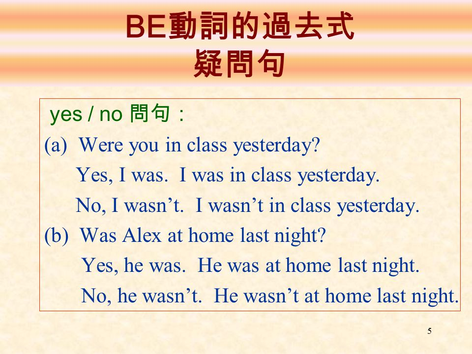 BE動詞的過去式 疑問句 yes / no 問句: (a) Were you in class yesterday