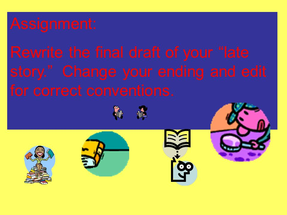 Assignment: Rewrite the final draft of your late story. Change your ending and edit for correct conventions.