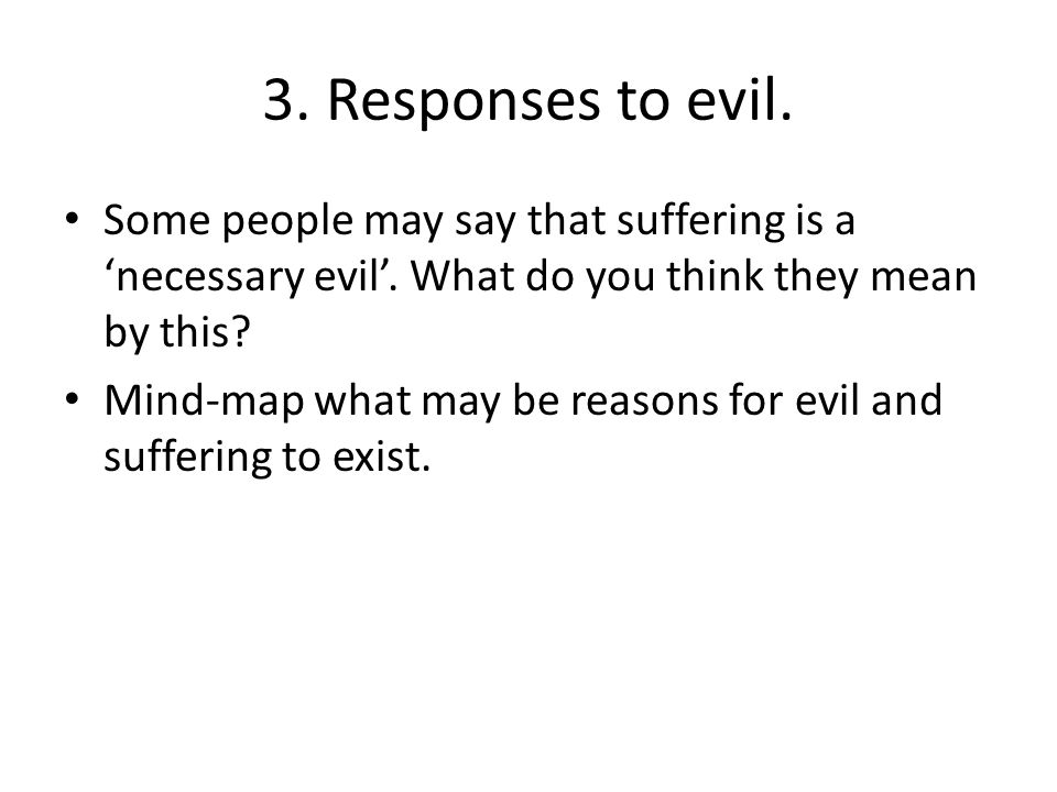 3. Responses to evil. Some people may say that suffering is a 'necessary evil'. What do you think they mean by this