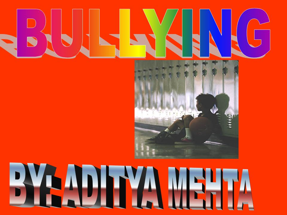 BULLYING BY: ADITYA MEHTA