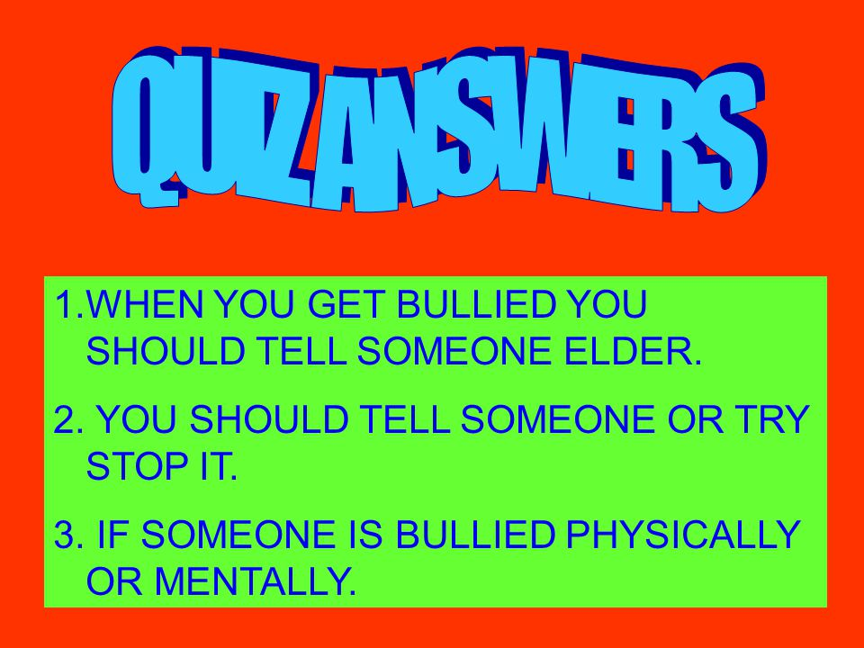 QUIZ ANSWERS WHEN YOU GET BULLIED YOU SHOULD TELL SOMEONE ELDER.
