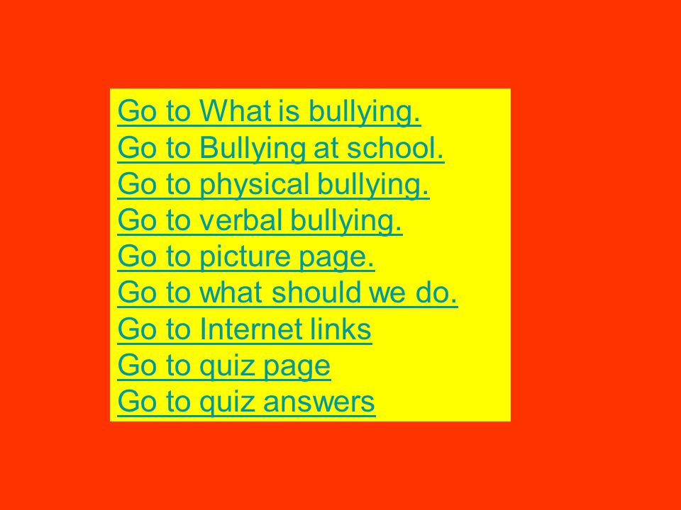Go to What is bullying. Go to Bullying at school. Go to physical bullying. Go to verbal bullying.