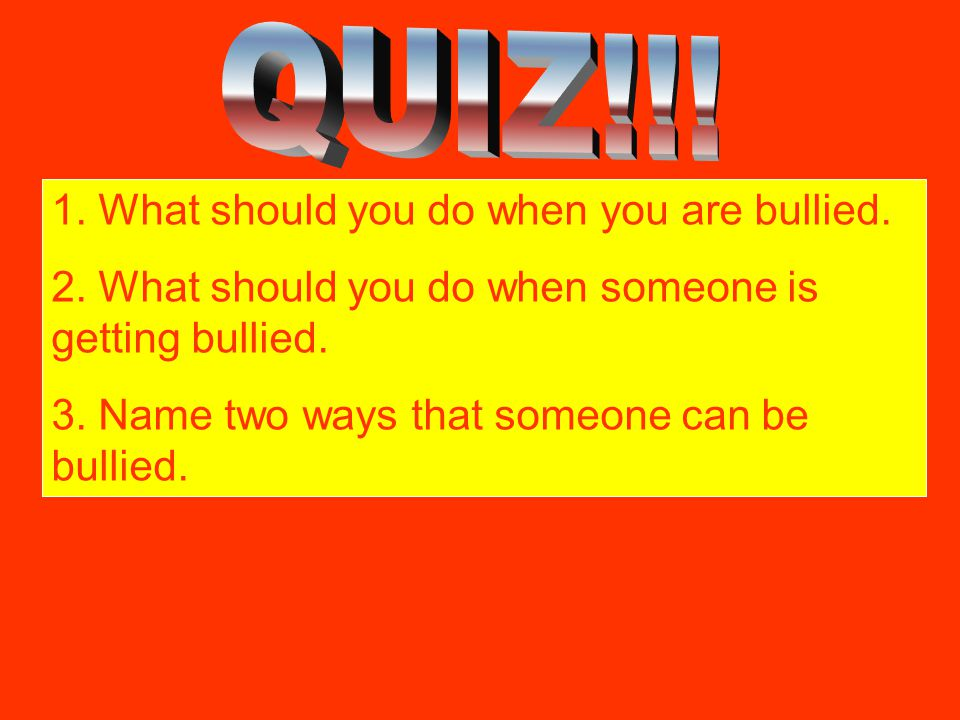 QUIZ!!! 1. What should you do when you are bullied.