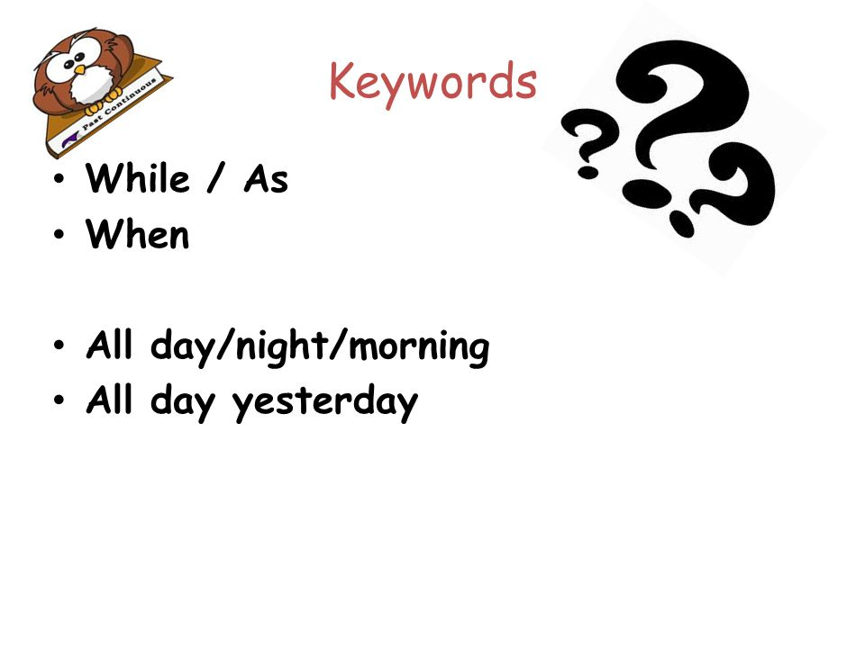 Keywords While / As When All day/night/morning All day yesterday