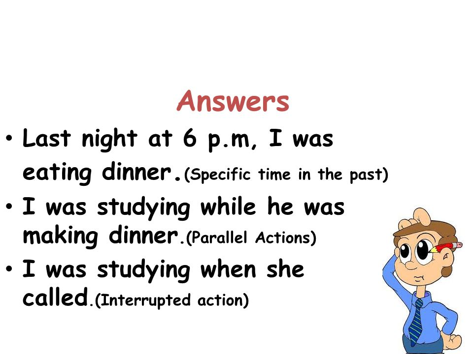 Answers Last night at 6 p.m, I was eating dinner.(Specific time in the past) I was studying while he was making dinner.(Parallel Actions)