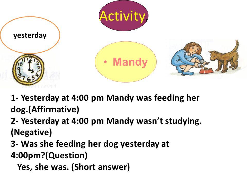 Activity. yesterday. Mandy. 1- Yesterday at 4:00 pm Mandy was feeding her dog.(Affirmative)