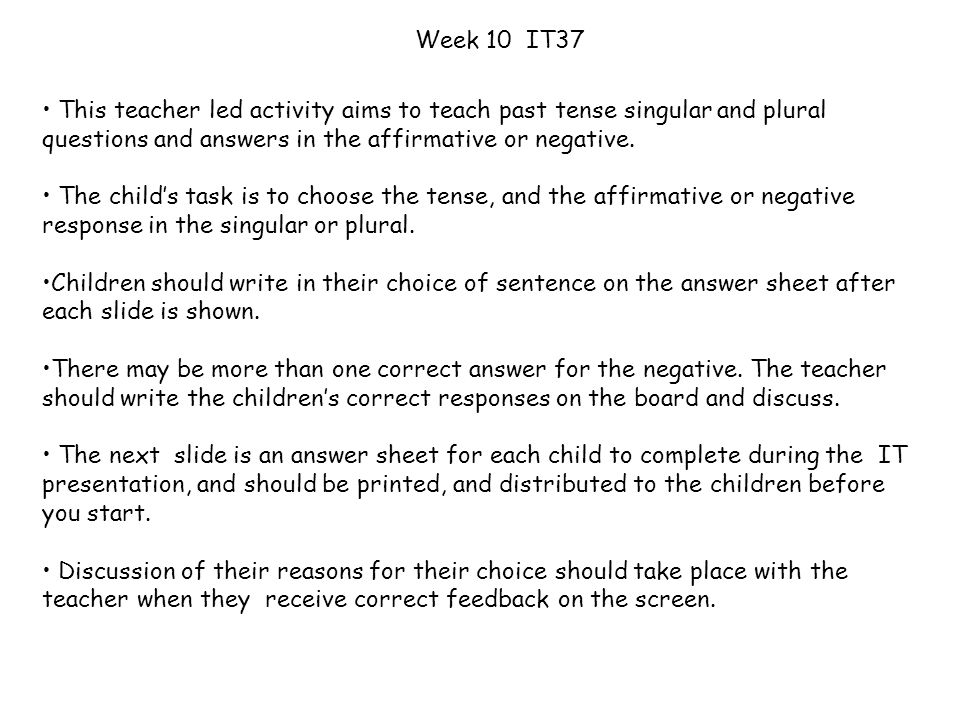 Week 10 IT37 This teacher led activity aims to teach past tense singular and plural questions and answers in the affirmative or negative.