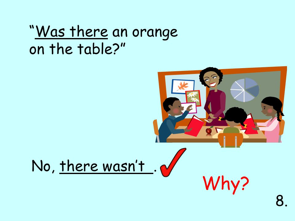 Was there an orange on the table No, there wasn't . Why 8.