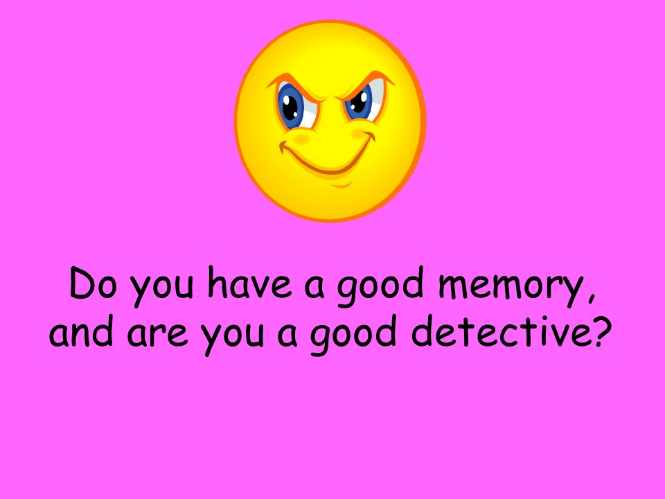Do you have a good memory, and are you a good detective