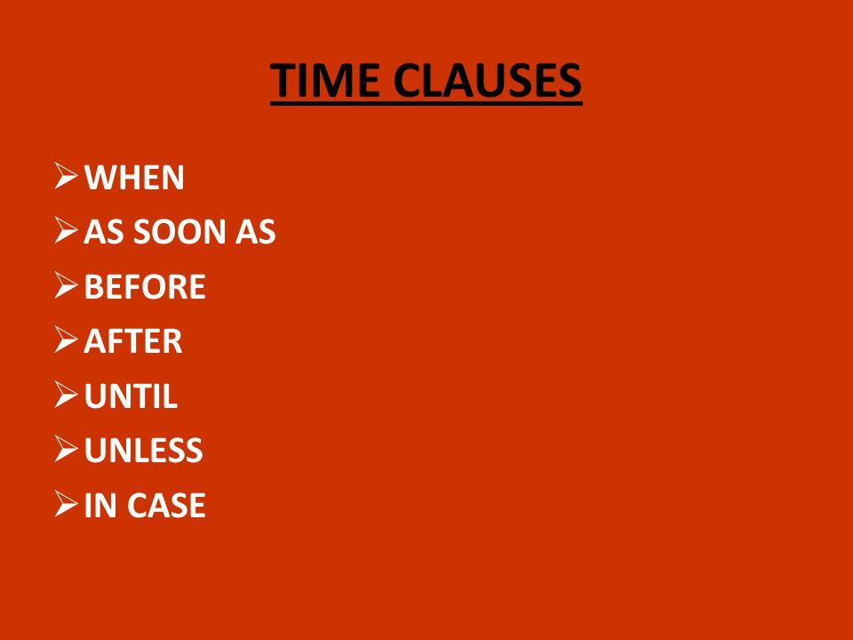 TIME CLAUSES WHEN AS SOON AS BEFORE AFTER UNTIL UNLESS IN CASE