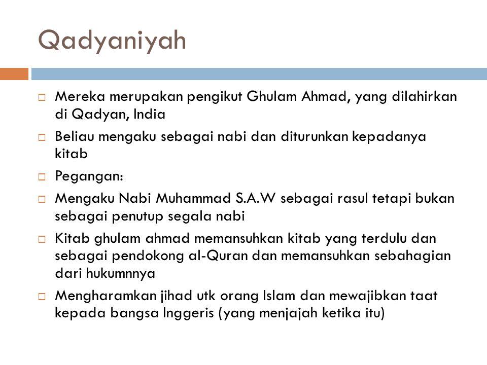 Qadyaniyah Mereka merupakan pengikut Ghulam Ahmad, yang dilahirkan di Qadyan, India. Beliau mengaku sebagai nabi dan diturunkan kepadanya kitab.