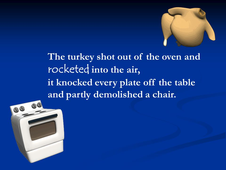 The turkey shot out of the oven and rocketed into the air, it knocked every plate off the table and partly demolished a chair.