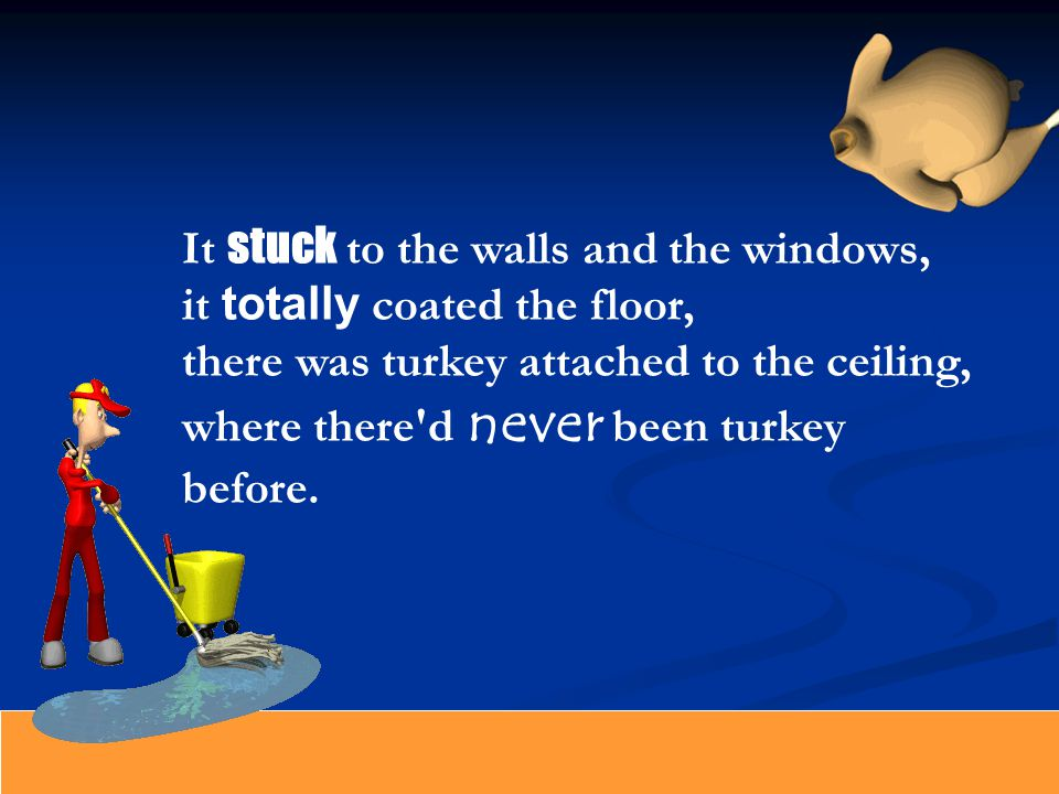 It stuck to the walls and the windows, it totally coated the floor, there was turkey attached to the ceiling, where there d never been turkey before.