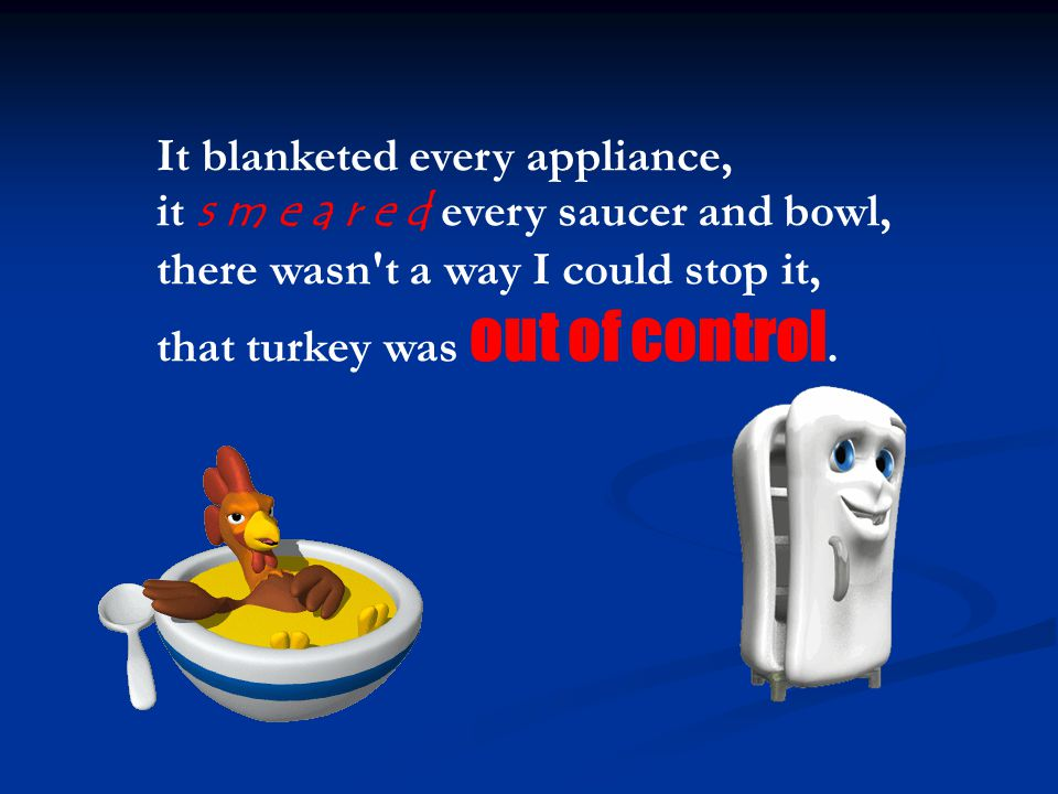 It blanketed every appliance, it s m e a r e d every saucer and bowl, there wasn t a way I could stop it, that turkey was out of control.