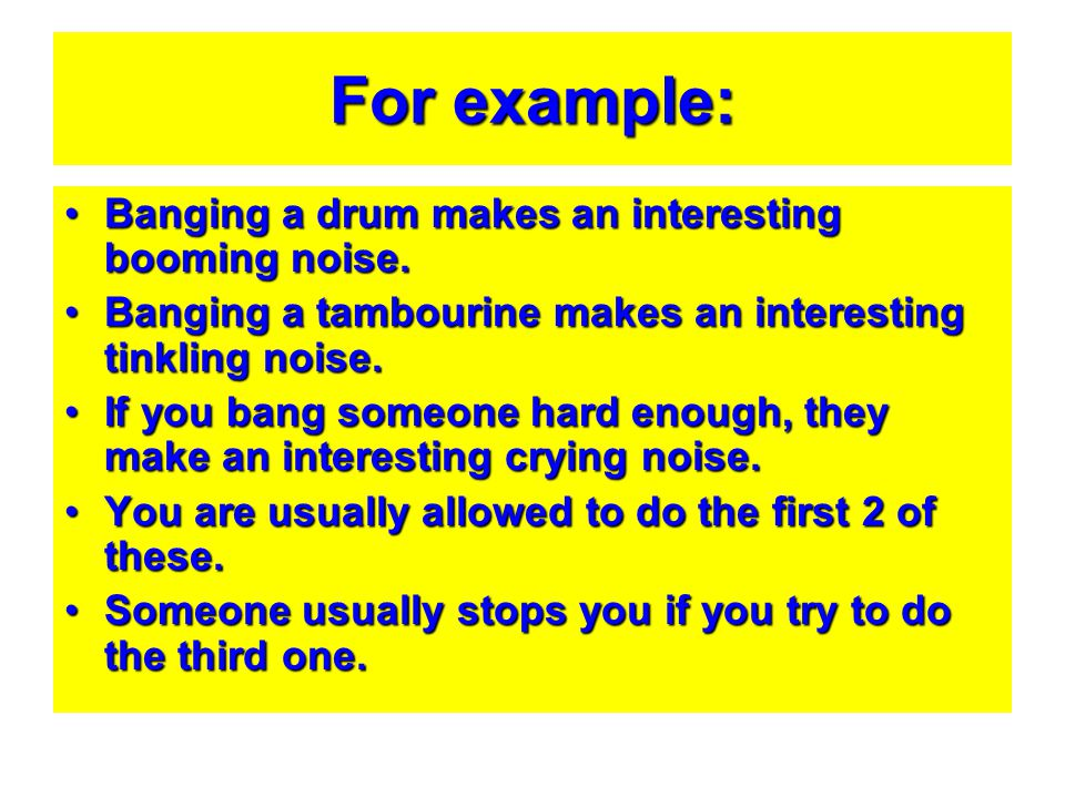 For example: Banging a drum makes an interesting booming noise.