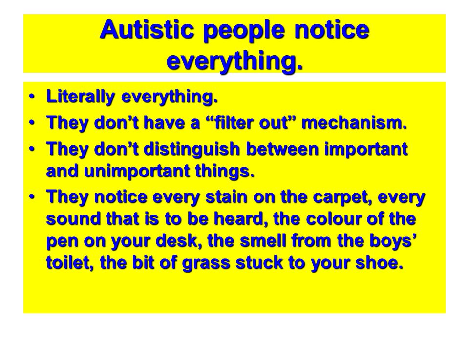 Autistic people notice everything.