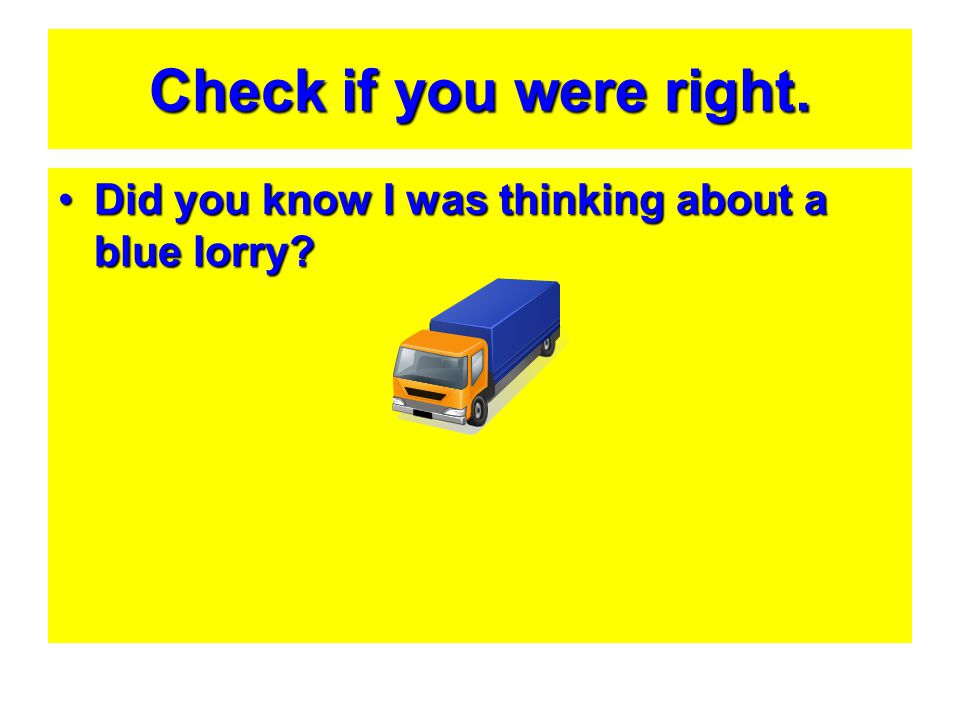 Check if you were right. Did you know I was thinking about a blue lorry