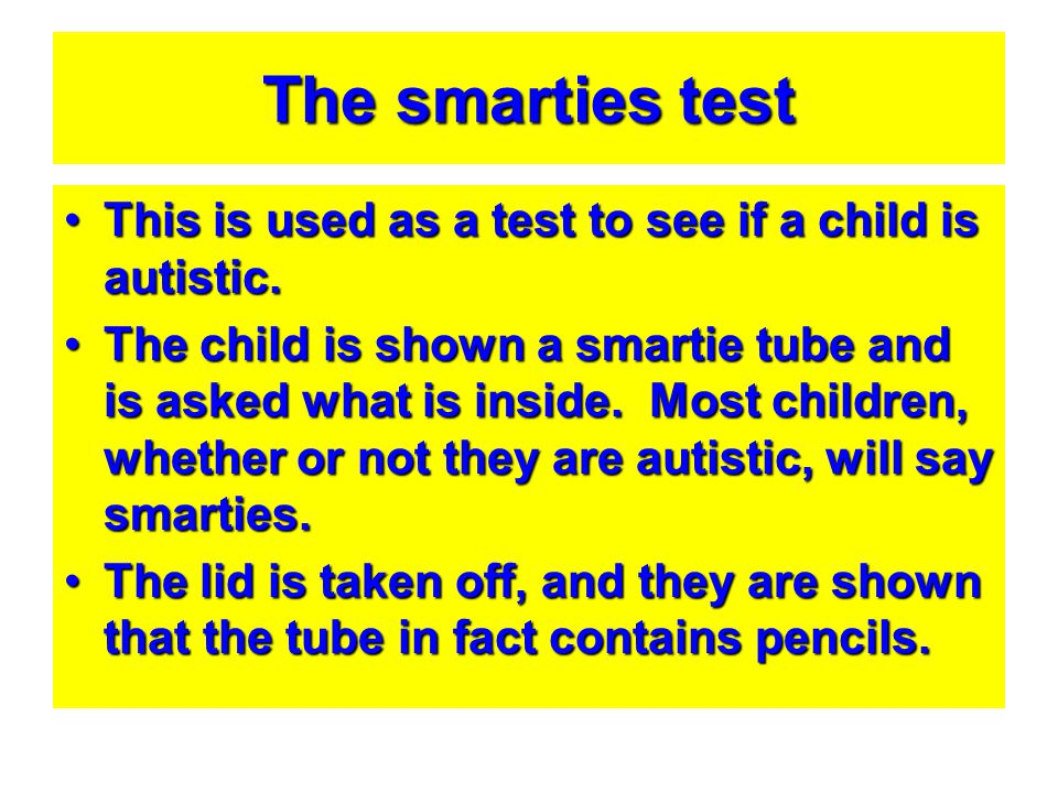 The smarties test This is used as a test to see if a child is autistic.