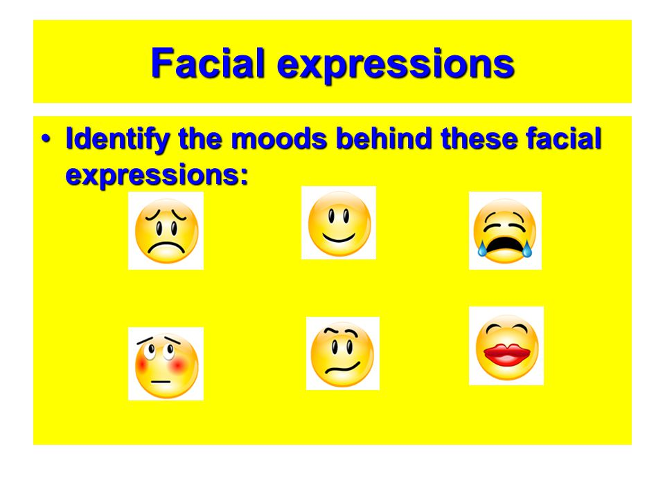 Facial expressions Identify the moods behind these facial expressions:
