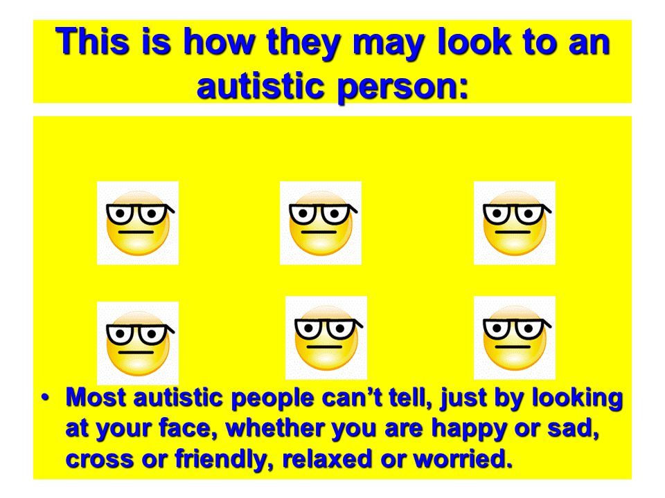 This is how they may look to an autistic person: