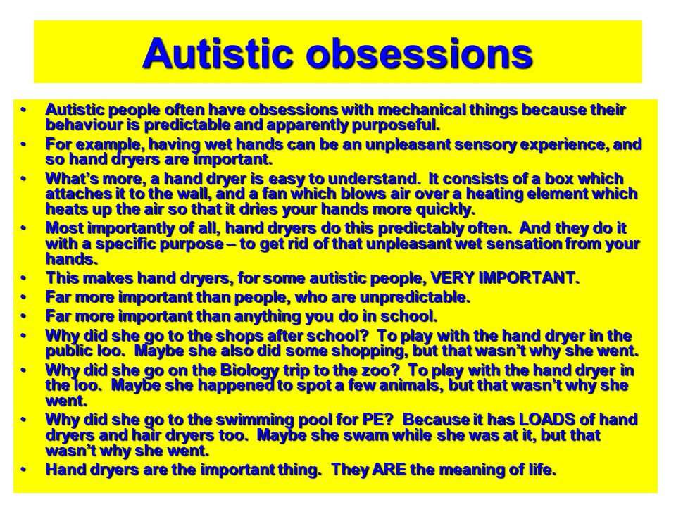 Autistic obsessions Autistic people often have obsessions with mechanical things because their behaviour is predictable and apparently purposeful.
