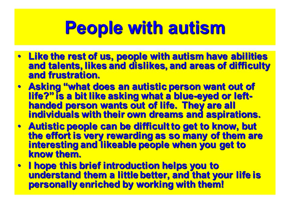 People with autism Like the rest of us, people with autism have abilities and talents, likes and dislikes, and areas of difficulty and frustration.