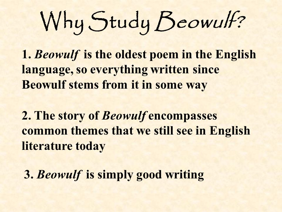 Why Study Beowulf 1. Beowulf is the oldest poem in the English language, so everything written since Beowulf stems from it in some way.
