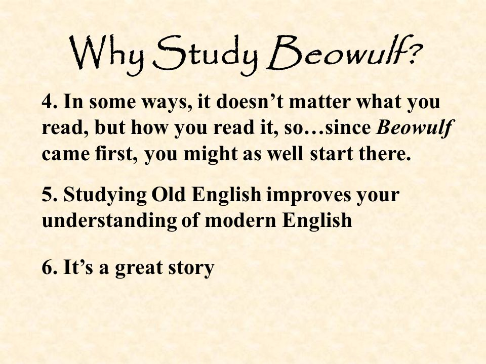 Why Study Beowulf 4. In some ways, it doesn't matter what you read, but how you read it, so…since Beowulf came first, you might as well start there.
