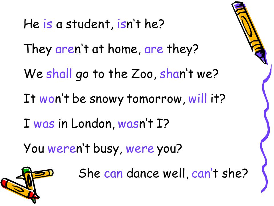 He is a student, isn't he They aren't at home, are they We shall go to the Zoo, shan't we It won't be snowy tomorrow, will it