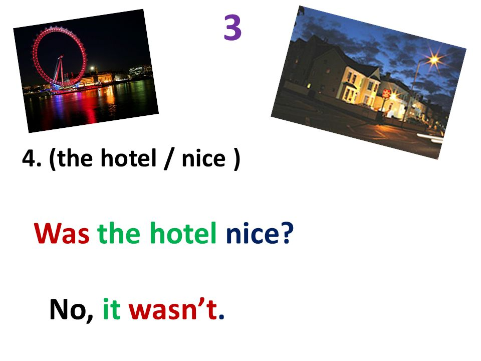 3 4. (the hotel / nice ) Was the hotel nice No, it wasn't.