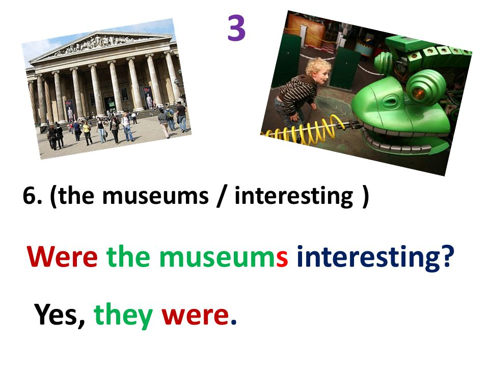 3 Were the museums interesting Yes, they were.