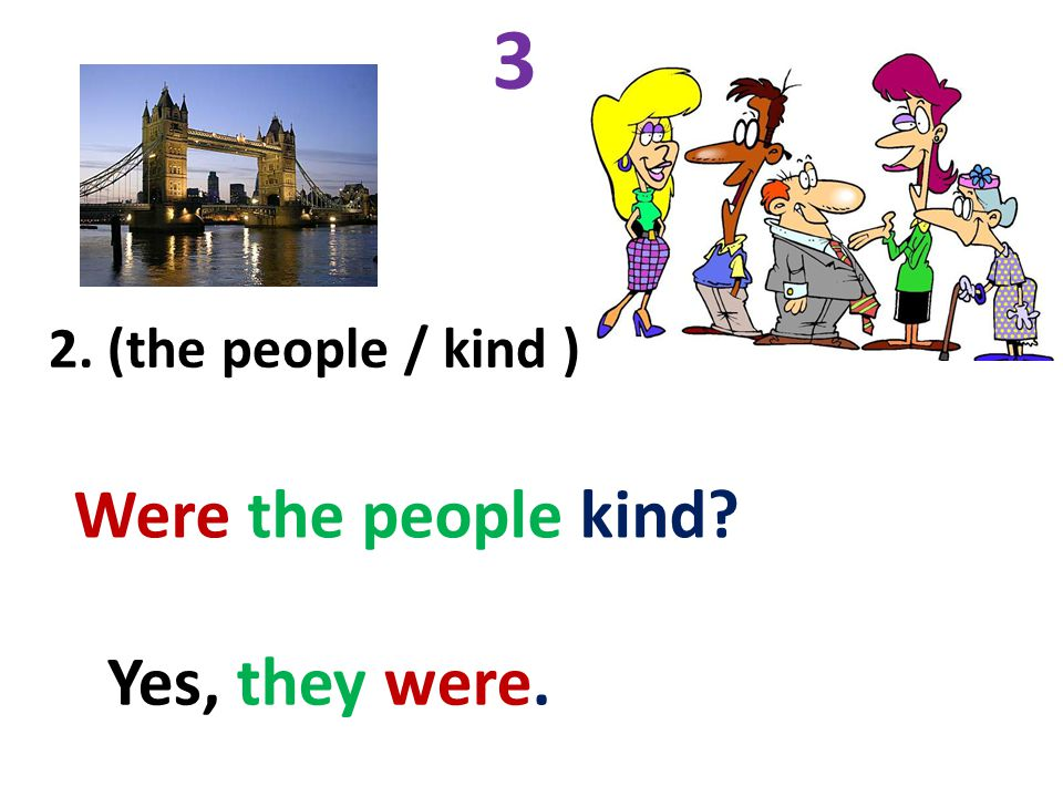 3 2. (the people / kind ) Were the people kind Yes, they were.